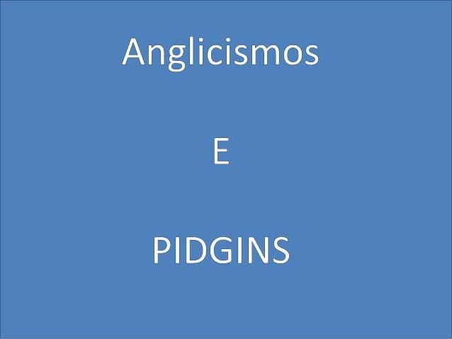 Detesto anglicismos, isso é coisa de Loser. Fora que é totalmente out. Os anglicismos fazem parte do nosso cotidiano e a s...