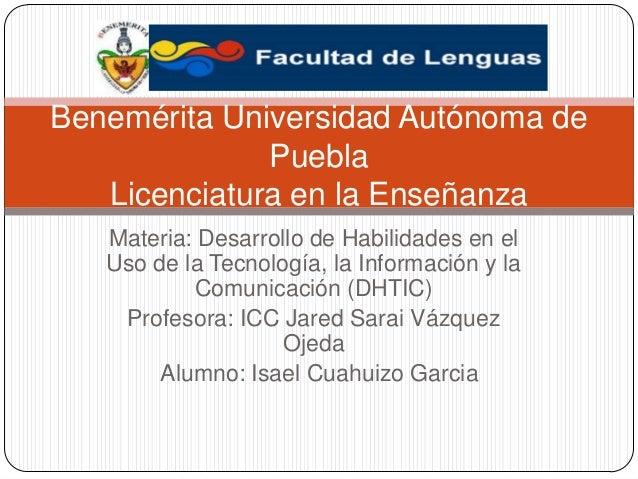 Benemérita Universidad Autónoma de Puebla Licenciatura en la Enseñanza Materia: Desarrollo de Habilidades en el Uso de la ...