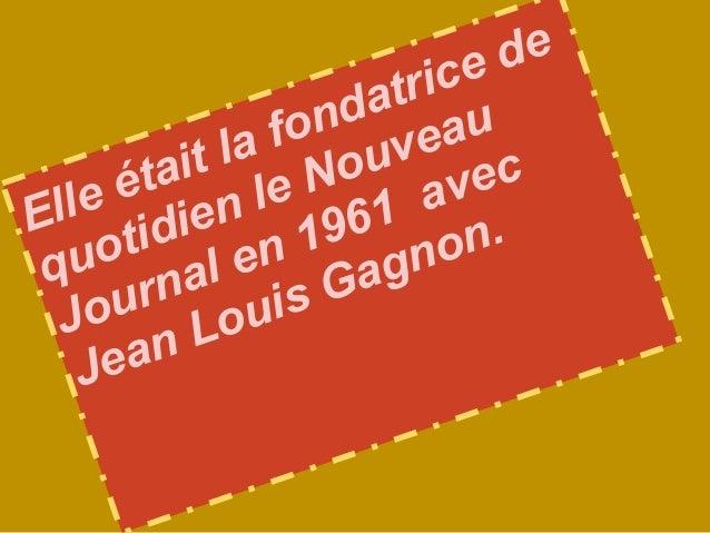 Elle était la fondatrice dequotidien le NouveauJournal en 1961 avecJean Louis Gagnon.
