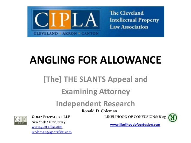ANGLING FOR ALLOWANCE [The] THE SLANTS Appeal and Examining Attorney Independent Research Ronald D. Coleman GOETZ FITZPATR...