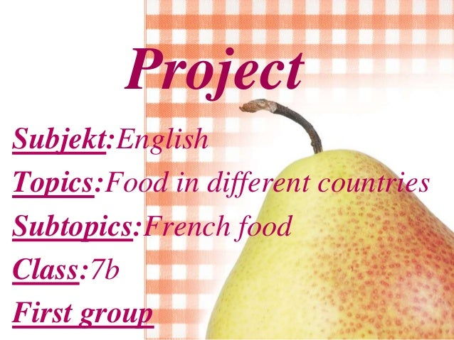 Project Subjekt:English Topics:Food in different countries Subtopics:French food Class:7b First group
