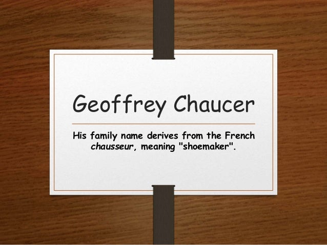 """Geoffrey Chaucer His family name derives from the French chausseur, meaning """"shoemaker""""."""