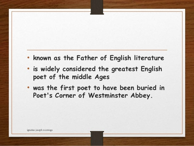 • known as the Father of English literature • is widely considered the greatest English poet of the middle Ages • was the ...