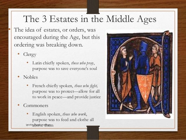 The 3 Estates in the Middle Ages • The idea of estates, or orders, was encouraged during the Age, but this ordering was br...