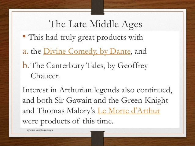 The Late Middle Ages • This had truly great products with a. the Divine Comedy, by Dante, and b.The Canterbury Tales, by G...