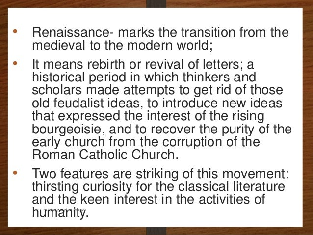 • Renaissance- marks the transition from the medieval to the modern world; • It means rebirth or revival of letters; a his...