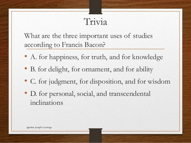 Trivia What are the three important uses of studies according to Francis Bacon? • A. for happiness, for truth, and for kno...