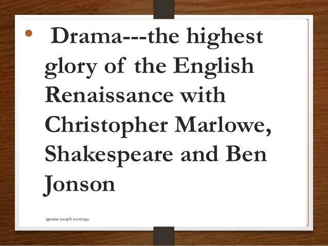 • Drama---the highest glory of the English Renaissance with Christopher Marlowe, Shakespeare and Ben Jonson ignatius josep...