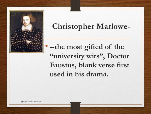 """Christopher Marlowe- • --the most gifted of the """"university wits"""", Doctor Faustus, blank verse first used in his drama. ig..."""
