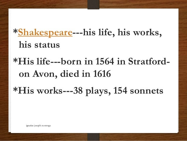*Shakespeare---his life, his works, his status *His life---born in 1564 in Stratford- on Avon, died in 1616 *His works---3...