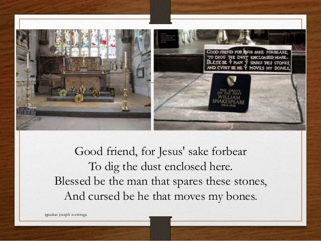 Good friend, for Jesus' sake forbear To dig the dust enclosed here. Blessed be the man that spares these stones, And curse...