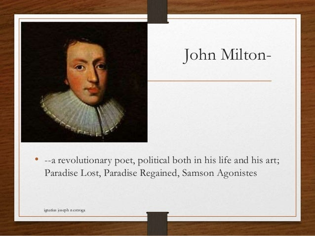 John Milton- • --a revolutionary poet, political both in his life and his art; Paradise Lost, Paradise Regained, Samson Ag...