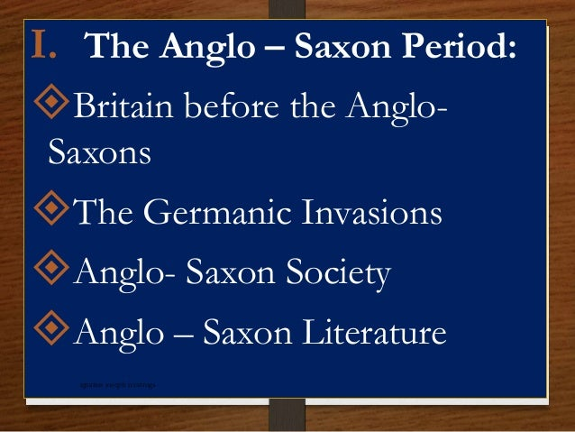 I. The Anglo – Saxon Period: Britain before the Anglo- Saxons The Germanic Invasions Anglo- Saxon Society Anglo – Saxo...