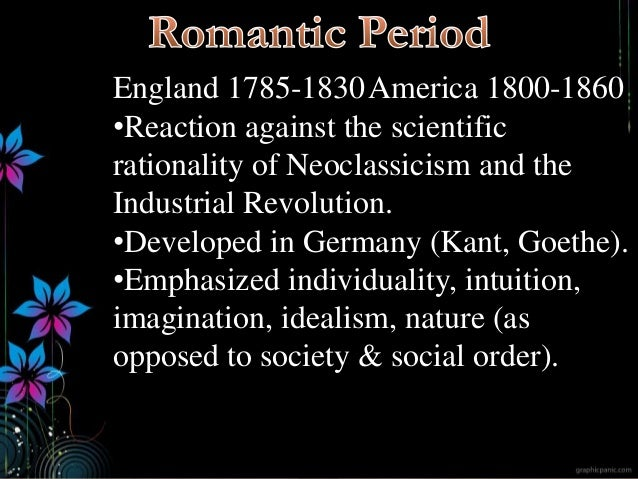 England 1785-1830America 1800-1860 •Reaction against the scientific rationality of Neoclassicism and the Industrial Revolu...