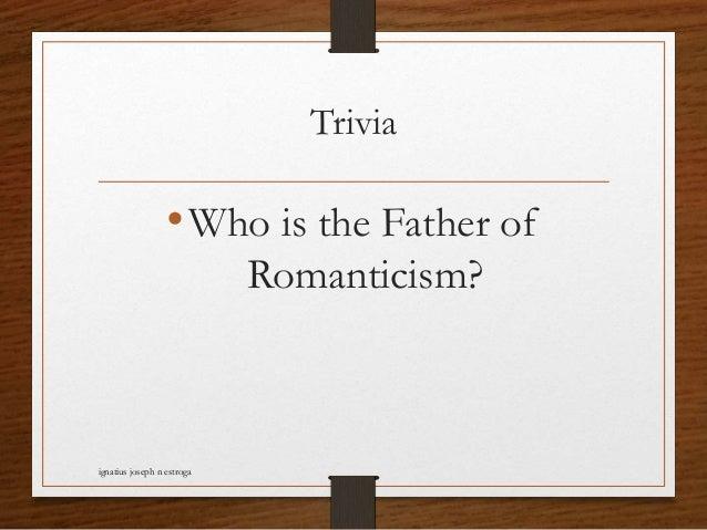 Trivia •Who is the Father of Romanticism? ignatius joseph n estroga