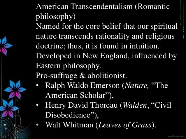 American Transcendentalism (Romantic philosophy) Named for the core belief that our spiritual nature transcends rationalit...