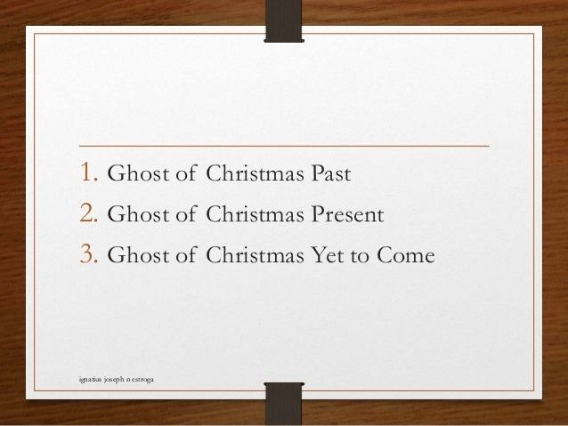 1. Ghost of Christmas Past 2. Ghost of Christmas Present 3. Ghost of Christmas Yet to Come ignatius joseph n estroga