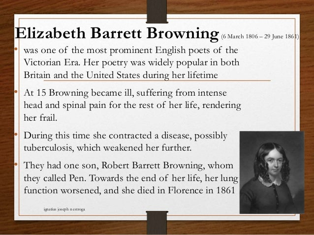 Elizabeth Barrett Browning(6 March 1806 – 29 June 1861) • was one of the most prominent English poets of the Victorian Era...