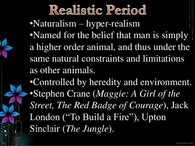 •Naturalism – hyper-realism •Named for the belief that man is simply a higher order animal, and thus under the same natura...