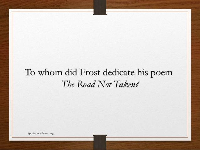 To whom did Frost dedicate his poem The Road Not Taken? ignatius joseph n estroga