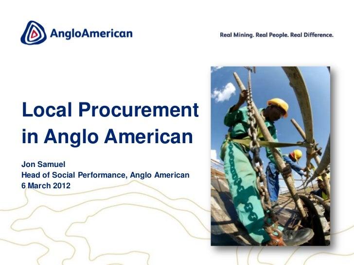 Local Procurementin Anglo AmericanJon SamuelHead of Social Performance, Anglo American6 March 2012