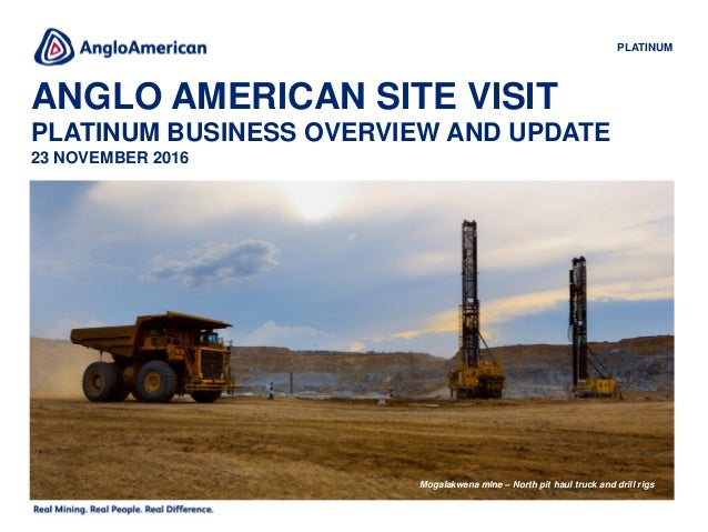 ANGLO AMERICAN SITE VISIT PLATINUM BUSINESS OVERVIEW AND UPDATE 23 NOVEMBER 2016 PLATINUM Mogalakwena mine – North pit hau...