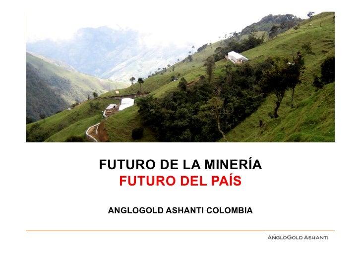 FUTURO DE LA MINERÍA  FUTURO DEL PAÍS ANGLOGOLD ASHANTI COLOMBIA