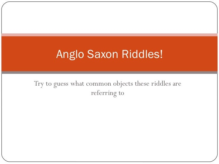 Try to guess what common objects these riddles are referring to Anglo Saxon Riddles!