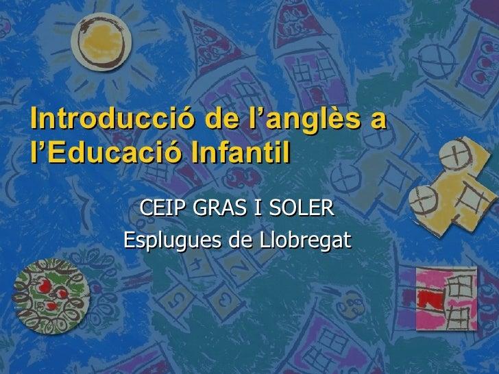 Introducció de l'anglès a l'Educació Infantil CEIP GRAS I SOLER Esplugues de Llobregat