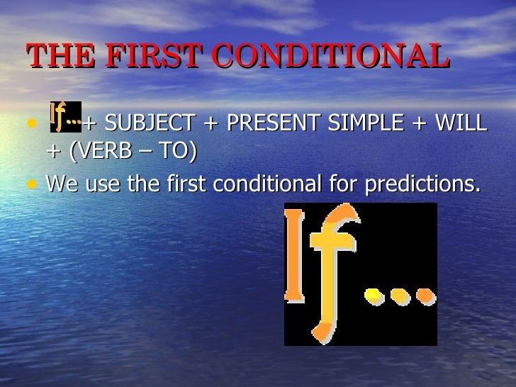 THE FIRST CONDITIONAL <ul><li>+ SUBJECT + PRESENT SIMPLE + WILL + (VERB – TO) </li></ul><ul><li>We use the first conditio...
