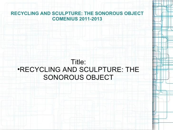 RECYCLING AND SCULPTURE: THE SONOROUS OBJECT              COMENIUS 2011-2013                Title:      RECYCLING AND SCU...