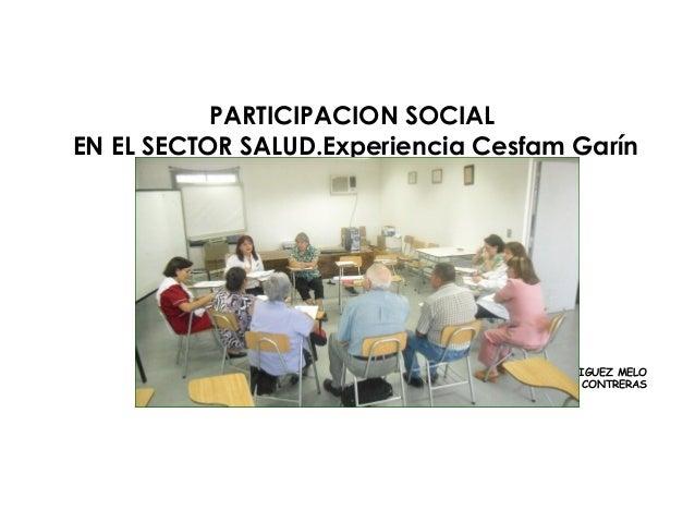 PARTICIPACION SOCIAL EN EL SECTOR SALUD.Experiencia Cesfam Garín AS MYRIAM RODRIGUEZ MELO Dr JOSÉ LUIS CONTRERAS CESFAM GA...
