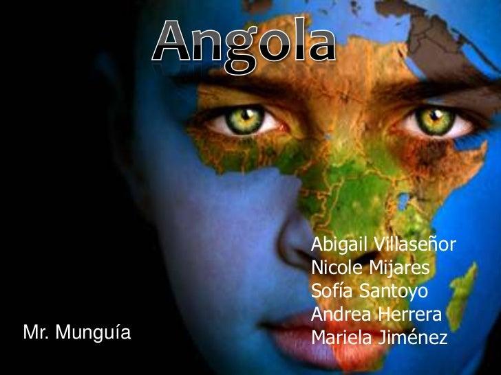 Angola<br />Abigail Villaseñor<br />Nicole Mijares<br />Sofía Santoyo<br />Andrea Herrera<br />Mariela Jiménez  <br />Mr. ...