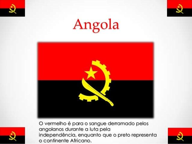Angola O vermelho é para o sangue derramado pelos angolanos durante a luta pela independência, enquanto que o preto repres...