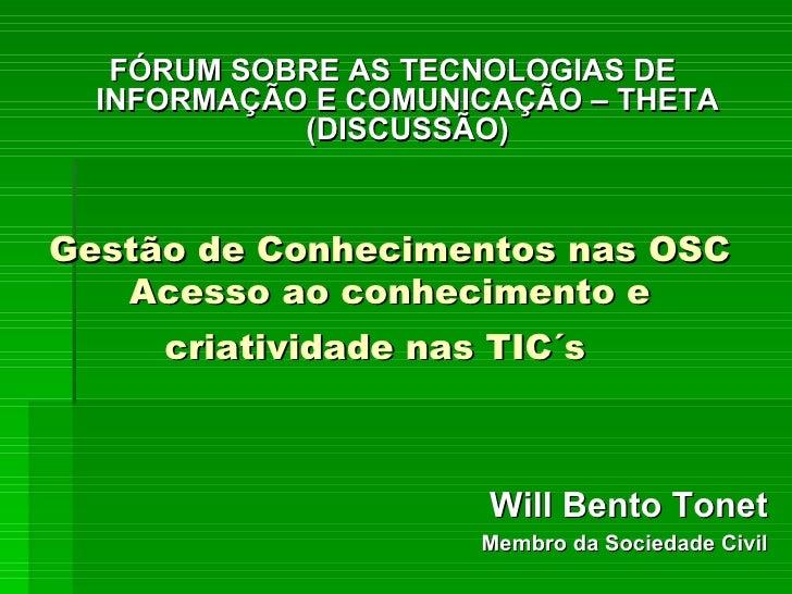 Gestão de Conhecimentos nas OSC Acesso ao conhecimento e criatividade nas TIC´s   Will Bento Tonet Membro da Sociedade Civ...