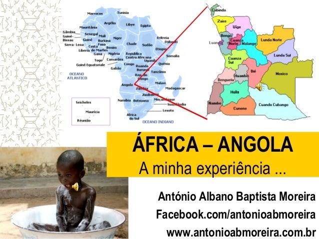 ÁFRICA – ANGOLA A minha experiência ... António Albano Baptista Moreira Facebook.com/antonioabmoreira www.antonioabmoreira...