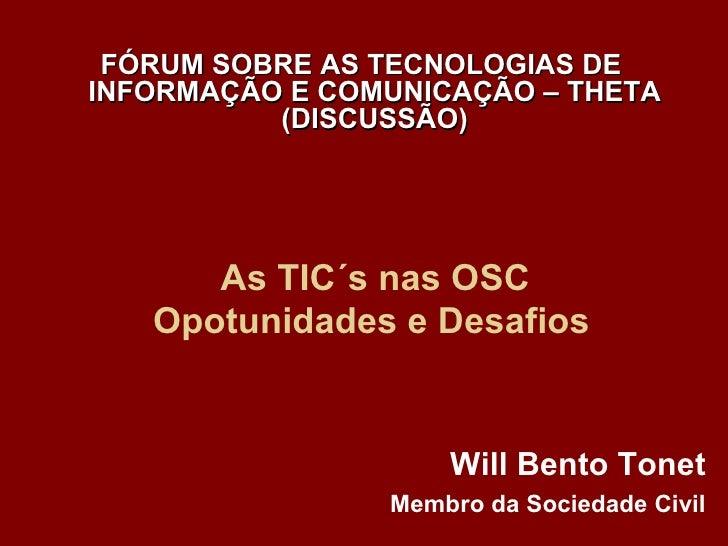 As TIC´s nas OSC Opotunidades e Desafios   Will Bento Tonet Membro da Sociedade Civil FÓRUM SOBRE AS TECNOLOGIAS DE INFORM...