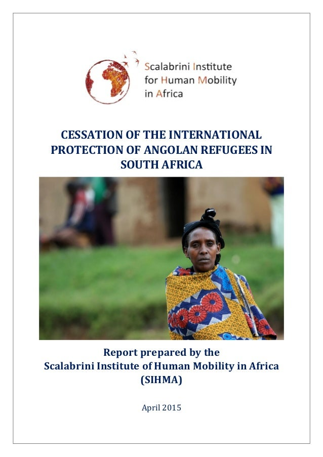 CESSATION OF THE INTERNATIONAL PROTECTION OF ANGOLAN REFUGEES IN SOUTH AFRICA Report prepared by the Scalabrini Institute ...