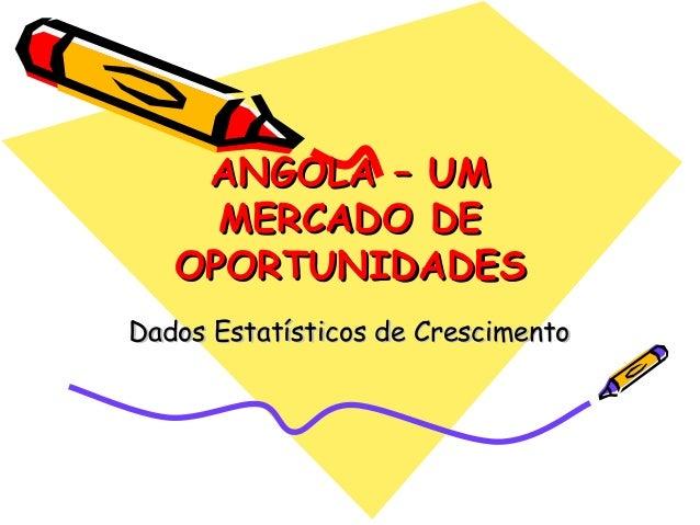 ANGOLA – UMANGOLA – UMMERCADO DEMERCADO DEOPORTUNIDADESOPORTUNIDADESDados Estatísticos de CrescimentoDados Estatísticos de...