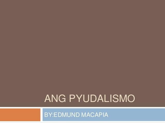 ANG PYUDALISMO BY:EDMUND MACAPIA