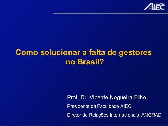 Como solucionar a falta de gestores no Brasil? Prof. Dr. Vicente Nogueira Filho Presidente da Faculdade AIEC Diretor de Re...