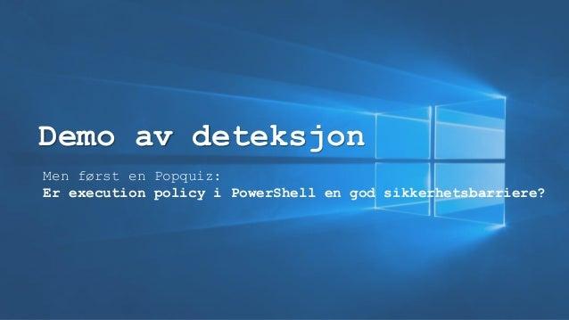 Demo av deteksjon Men først en Popquiz: Er execution policy i PowerShell en god sikkerhetsbarriere?