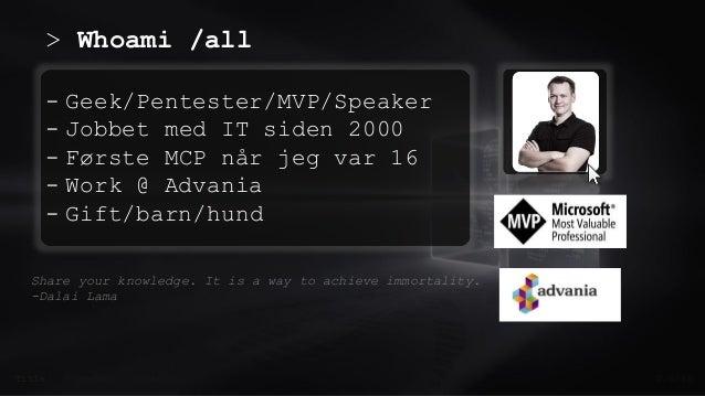 > Whoami /all 0.0/00 - Geek/Pentester/MVP/Speaker - Jobbet med IT siden 2000 - Første MCP når jeg var 16 - Work @ Advania ...