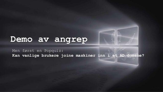 Demo av angrep 0.0/00 Men først en Popquiz: Kan vanlige brukere joine maskiner inn i et AD domene?