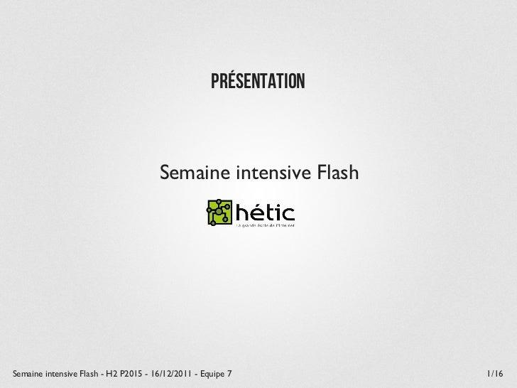 Présentation                                      Semaine intensive FlashSemaine intensive Flash - H2 P2015 - 16/12/2011 -...