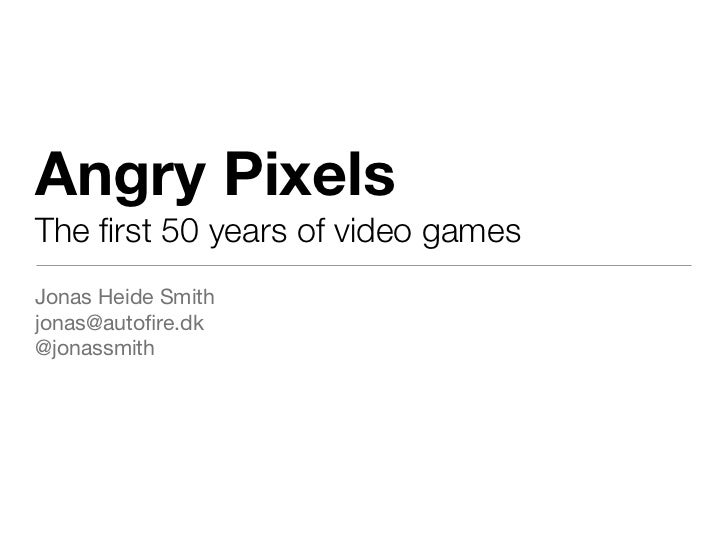 Angry PixelsThe first 50 years of video gamesJonas Heide Smithjonas@autofire.dk@jonassmith