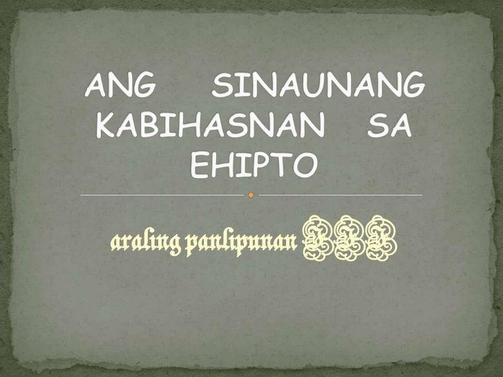 aralingpanlipunan III<br />ANG    SINAUNANG KABIHASNAN   SA EHIPTO<br />
