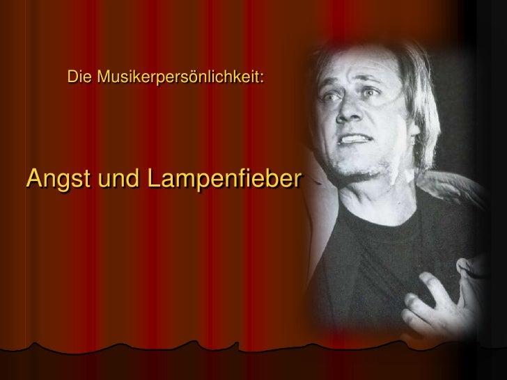 Die Musikerpersönlichkeit:<br />Angst und Lampenfieber<br />