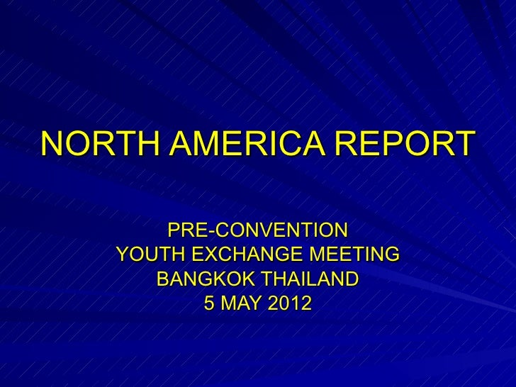 NORTH AMERICA REPORT       PRE-CONVENTION   YOUTH EXCHANGE MEETING      BANGKOK THAILAND          5 MAY 2012
