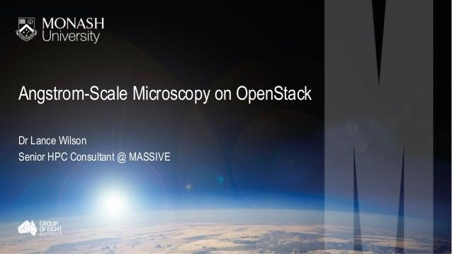 Angstrom-Scale Microscopy on OpenStack Dr Lance Wilson Senior HPC Consultant @ MASSIVE